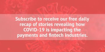 Subscribe to receive our free daily recap of stories revealing how COVID-19 is impacting the payments and fintech industries.